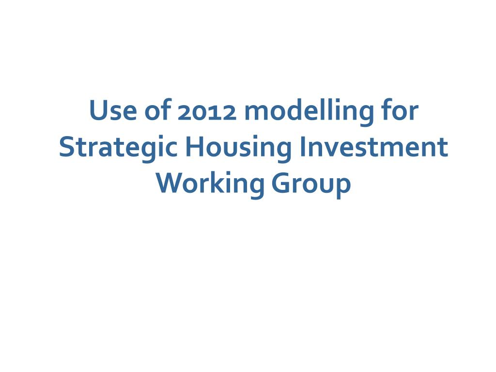 Use of 2012 modelling for Strategic Housing Investment Working Group