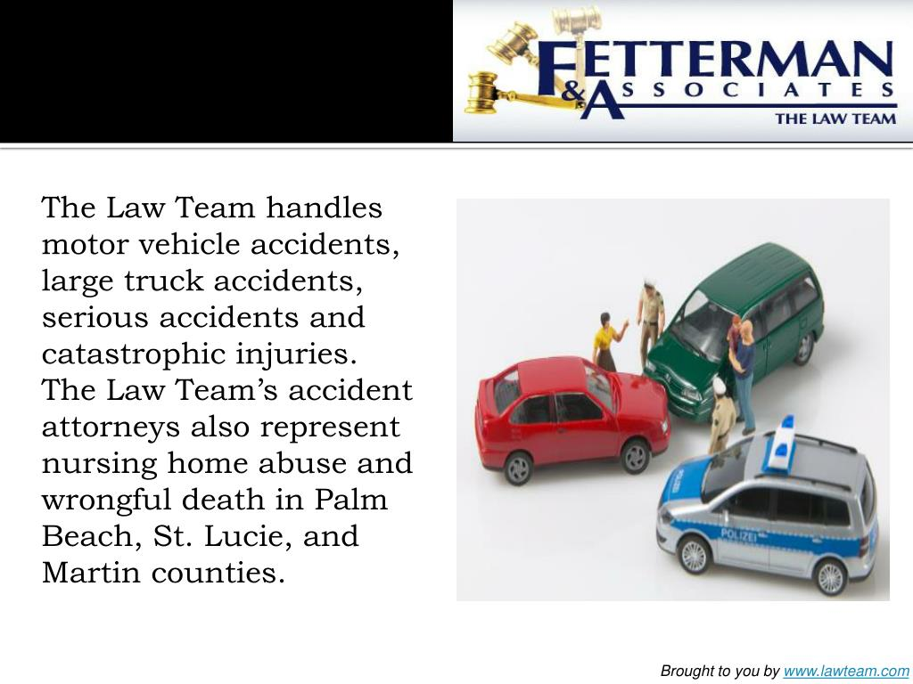 The Law Team handles motor vehicle accidents, large truck accidents, serious accidents and catastrophic injuries. The Law Team's accident attorneys also represent nursing home abuse and wrongful death in Palm Beach, St. Lucie, and Martin counties.