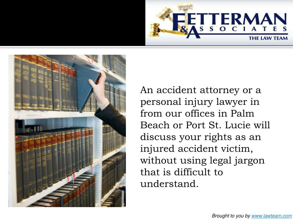 An accident attorney or a personal injury lawyer in from our offices in Palm Beach or Port St. Lucie will discuss your rights as an injured accident victim, without using legal jargon that is difficult to understand.