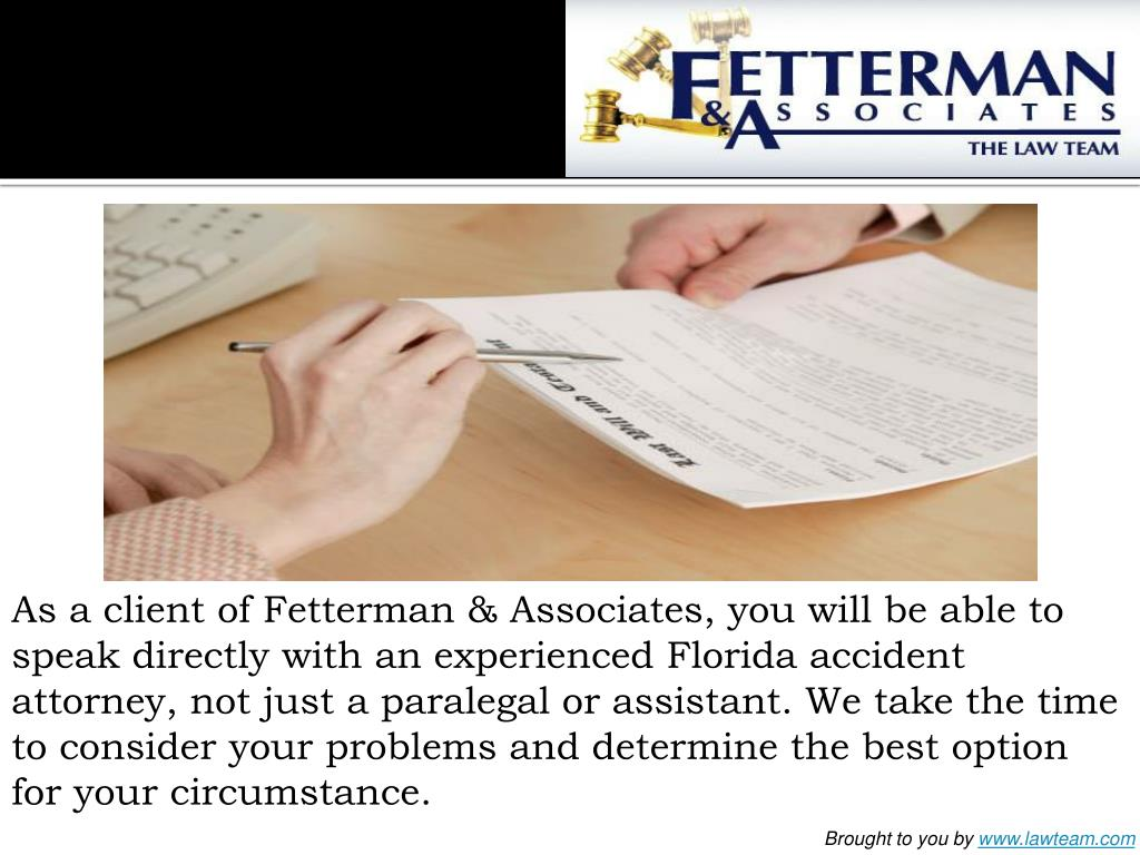 As a client of Fetterman & Associates, you will be able to speak directly with an experienced Florida accident attorney, not just a paralegal or assistant. We take the time to consider your problems and determine the best option for your circumstance.