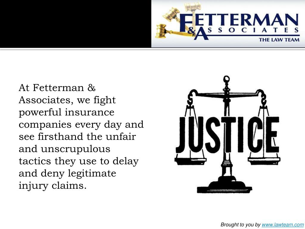 At Fetterman & Associates, we fight powerful insurance companies every day and see firsthand the unfair and unscrupulous tactics they use to delay and deny legitimate injury claims.