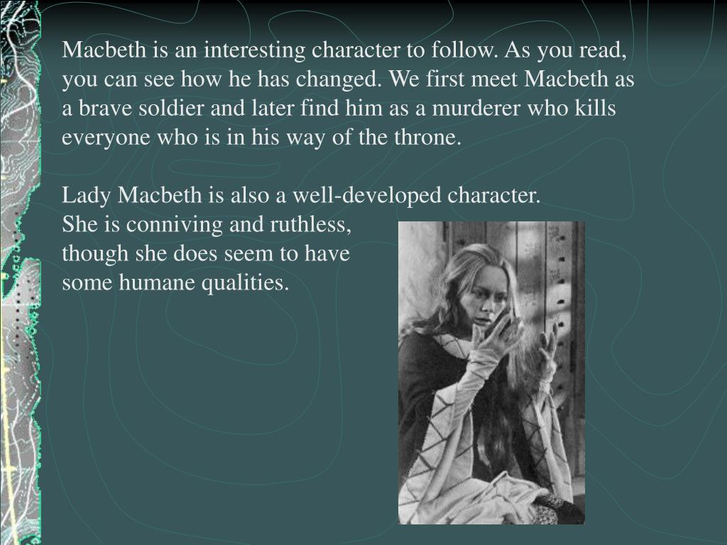 Macbeth is an interesting character to follow. As you read, you can see how he has changed. We first meet Macbeth as a brave soldier and later find him as a murderer who kills everyone who is in his way of the throne.