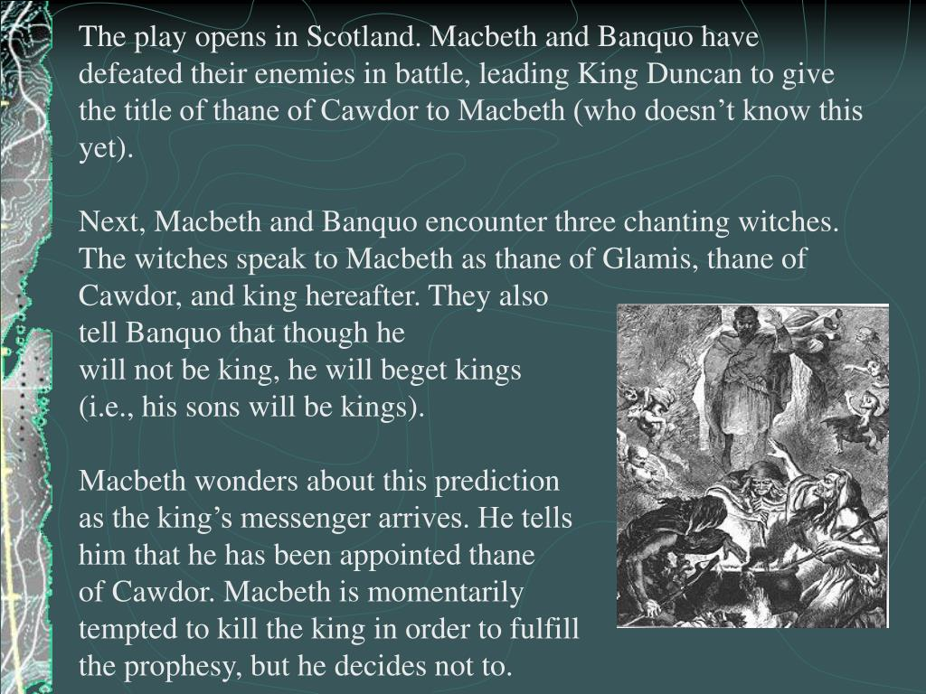 The play opens in Scotland. Macbeth and Banquo have defeated their enemies in battle, leading King Duncan to give the title of thane of Cawdor to Macbeth (who doesn't know this yet).