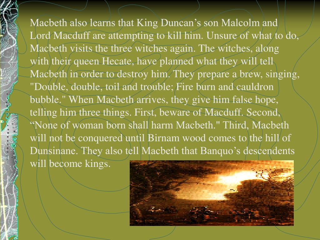 "Macbeth also learns that King Duncan's son Malcolm and Lord Macduff are attempting to kill him. Unsure of what to do, Macbeth visits the three witches again. The witches, along with their queen Hecate, have planned what they will tell Macbeth in order to destroy him. They prepare a brew, singing, ""Double, double, toil and trouble; Fire burn and cauldron bubble."" When Macbeth arrives, they give him false hope, telling him three things. First, beware of Macduff. Second, ""None of woman born shall harm Macbeth."" Third, Macbeth will not be conquered until Birnam wood comes to the hill of Dunsinane. They also tell Macbeth that Banquo's descendents will become kings."