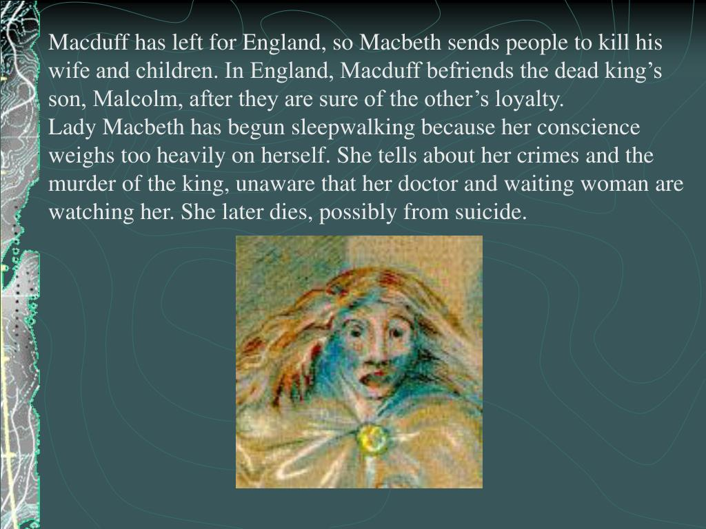 Macduff has left for England, so Macbeth sends people to kill his wife and children. In England, Macduff befriends the dead king's son, Malcolm, after they are sure of the other's loyalty.