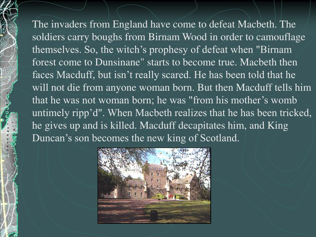 "The invaders from England have come to defeat Macbeth. The soldiers carry boughs from Birnam Wood in order to camouflage themselves. So, the witch's prophesy of defeat when ""Birnam forest come to Dunsinane"" starts to become true. Macbeth then faces Macduff, but isn't really scared. He has been told that he will not die from anyone woman born. But then Macduff tells him that he was not woman born; he was ""from his mother's womb untimely ripp'd"". When Macbeth realizes that he has been tricked, he gives up and is killed. Macduff decapitates him, and King Duncan's son becomes the new king of Scotland."