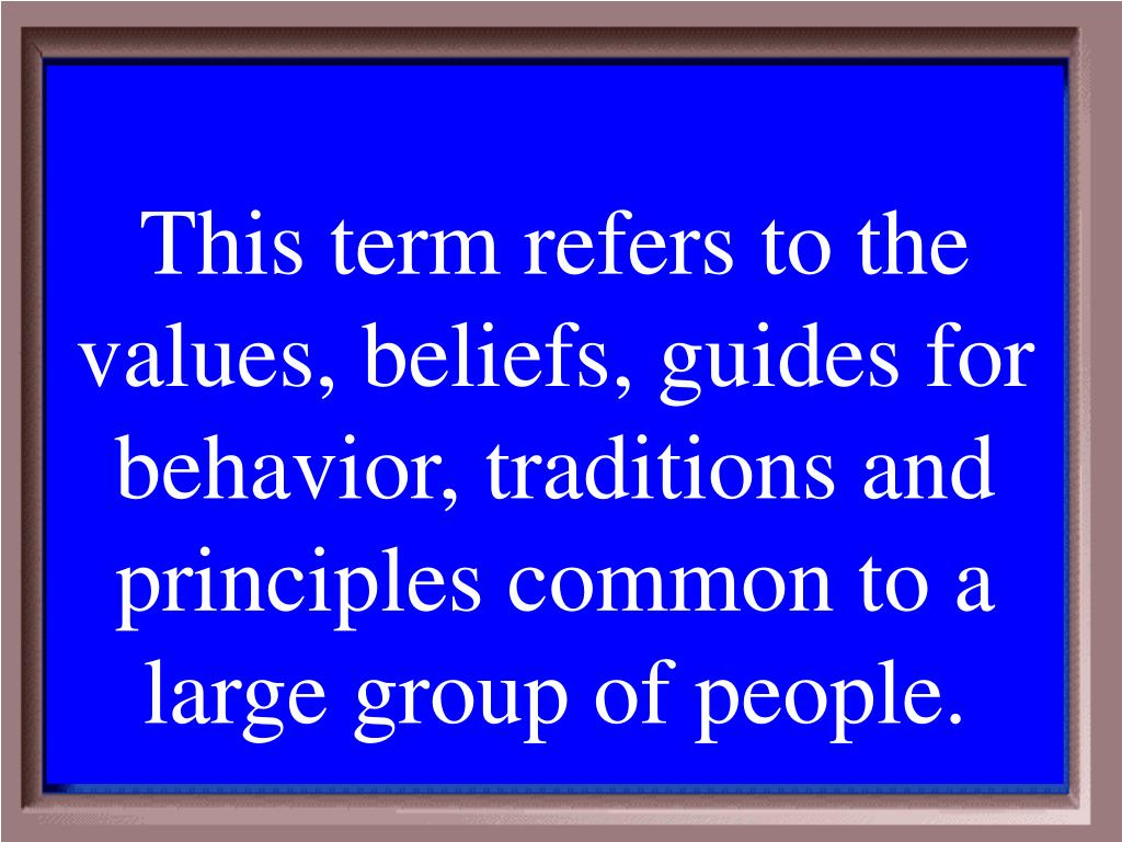 This term refers to the values, beliefs, guides for behavior, traditions and principles common to a large group of people.