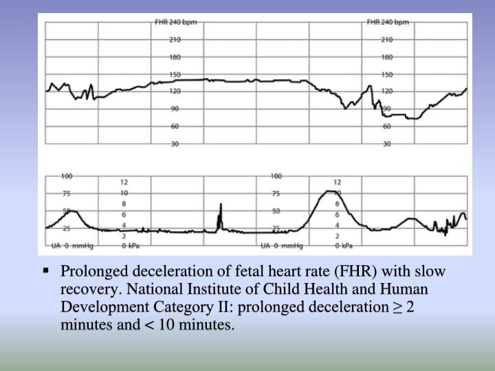 Prolonged deceleration of fetal heart rate (FHR) with slow recovery. National Institute of Child Health and Human Development Category II: prolonged deceleration ≥ 2 minutes and < 10 minutes.