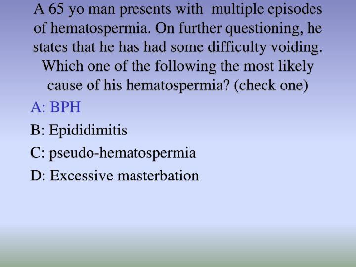 A 65 yo man presents with  multiple episodes of hematospermia. On further questioning, he states that he has had some difficulty voiding. Which one of the following the most likely cause of his hematospermia? (check one)