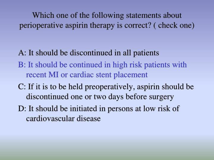 Which one of the following statements about perioperative aspirin therapy is correct? ( check one)
