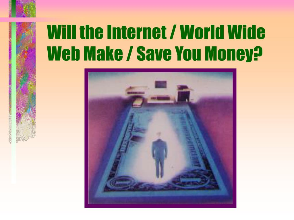 Will the Internet / World Wide Web Make / Save You Money?