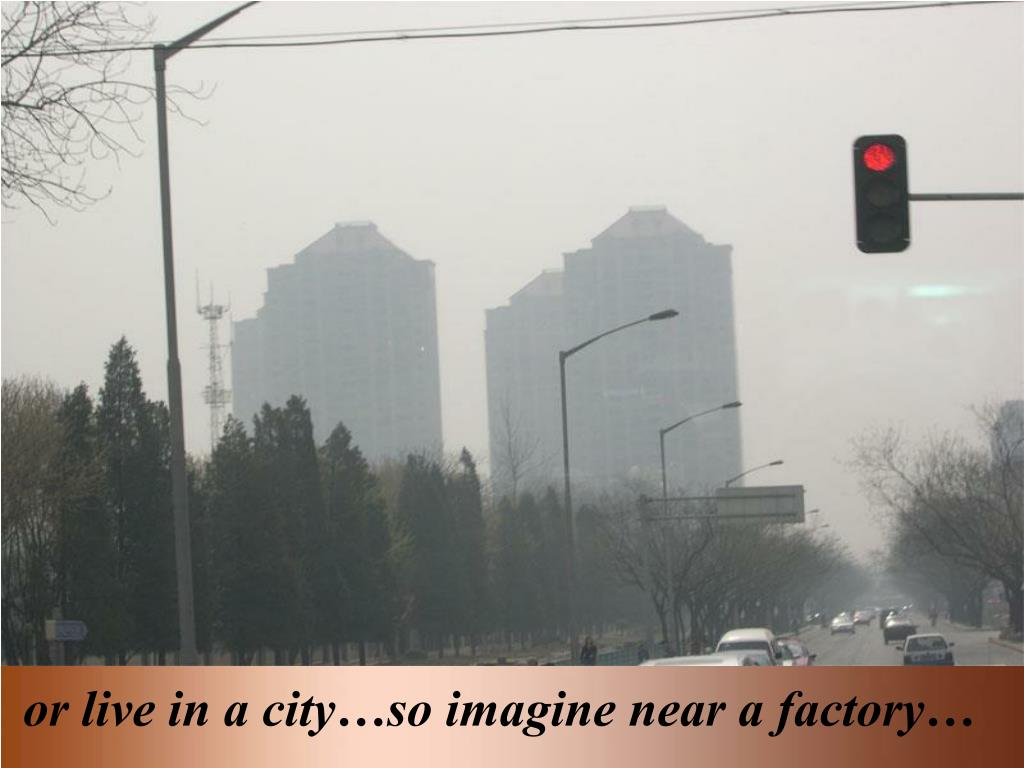 or live in a city…so imagine near a factory…