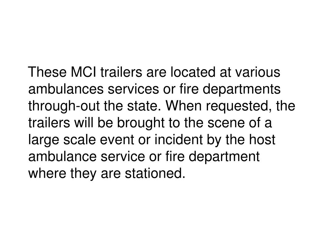These MCI trailers are located at various ambulances services or fire departments through-out the state. When requested, the trailers will be brought to the scene of a large scale event or incident by the host ambulance service or fire department where they are stationed.