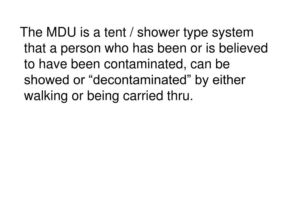 "The MDU is a tent / shower type system that a person who has been or is believed to have been contaminated, can be showed or ""decontaminated"" by either walking or being carried thru."