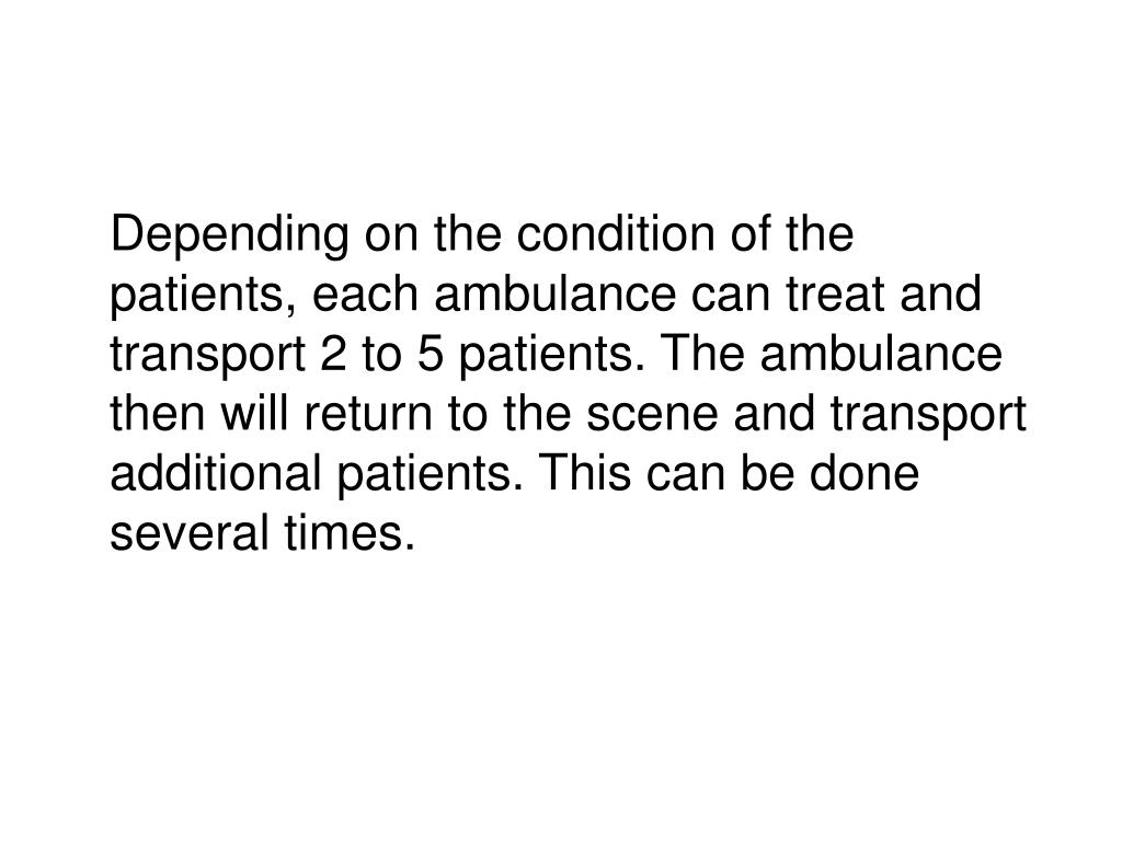 Depending on the condition of the patients, each ambulance can treat and transport 2 to 5 patients. The ambulance then will return to the scene and transport additional patients. This can be done several times.