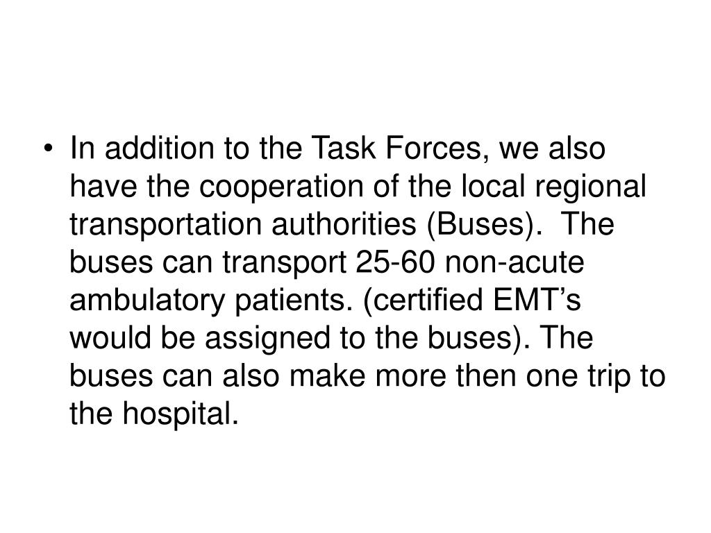 In addition to the Task Forces, we also have the cooperation of the local regional transportation authorities (Buses).  The buses can transport 25-60 non-acute ambulatory patients. (certified EMT's would be assigned to the buses). The buses can also make more then one trip to the hospital.