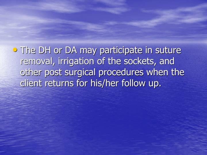 The DH or DA may participate in suture removal, irrigation of the sockets, and other post surgical procedures when the client returns for his/her follow up.