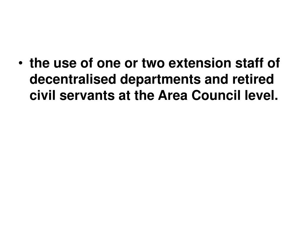 the use of one or two extension staff of decentralised departments and retired civil servants at the Area Council level.