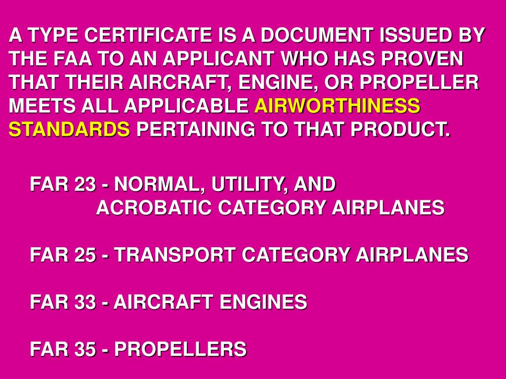 A TYPE CERTIFICATE IS A DOCUMENT ISSUED BY THE FAA TO AN APPLICANT WHO HAS PROVEN THAT THEIR AIRCRAFT, ENGINE, OR PROPELLER MEETS ALL APPLICABLE