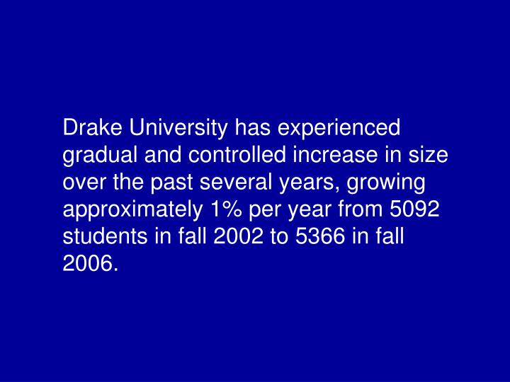 Drake University has experienced gradual and controlled increase in size over the past several years, growing approximately 1% per year from 5092 students in fall 2002 to 5366 in fall 2006.