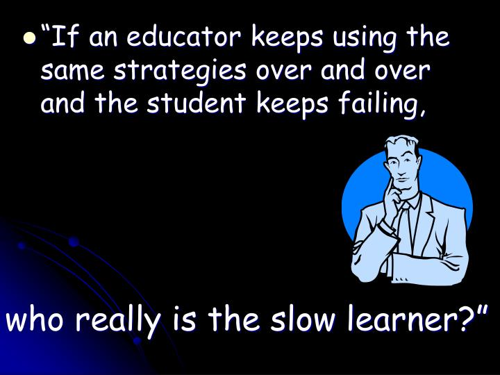 """""""If an educator keeps using the same strategies over and over and the student keeps failing,"""