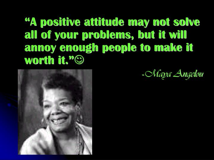 """""""A positive attitude may not solve all of your problems, but it will annoy enough people to make it worth it."""""""
