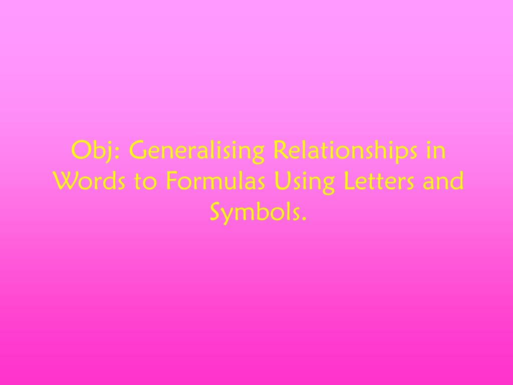 Obj: Generalising Relationships in Words to Formulas Using Letters and Symbols.