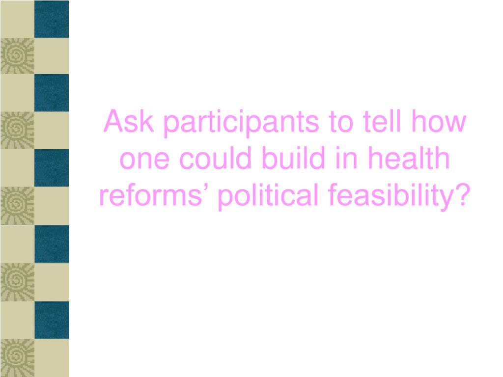 Ask participants to tell how one could build in health reforms' political feasibility?