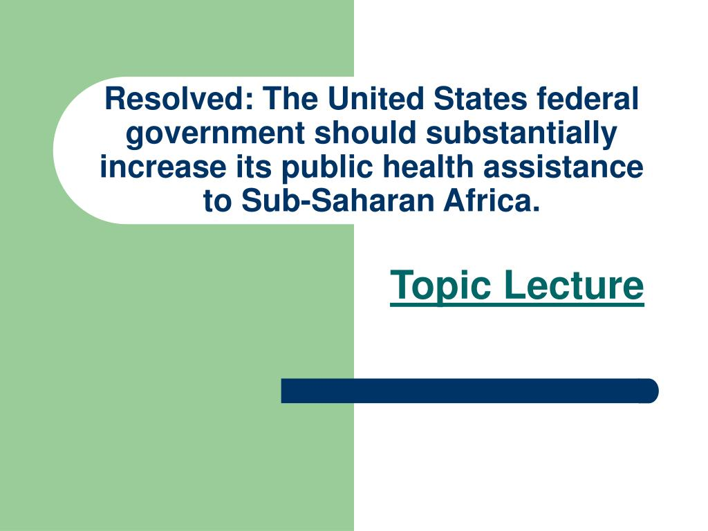 Resolved: The United States federal government should substantially increase its public health assistance to Sub-Saharan Africa.