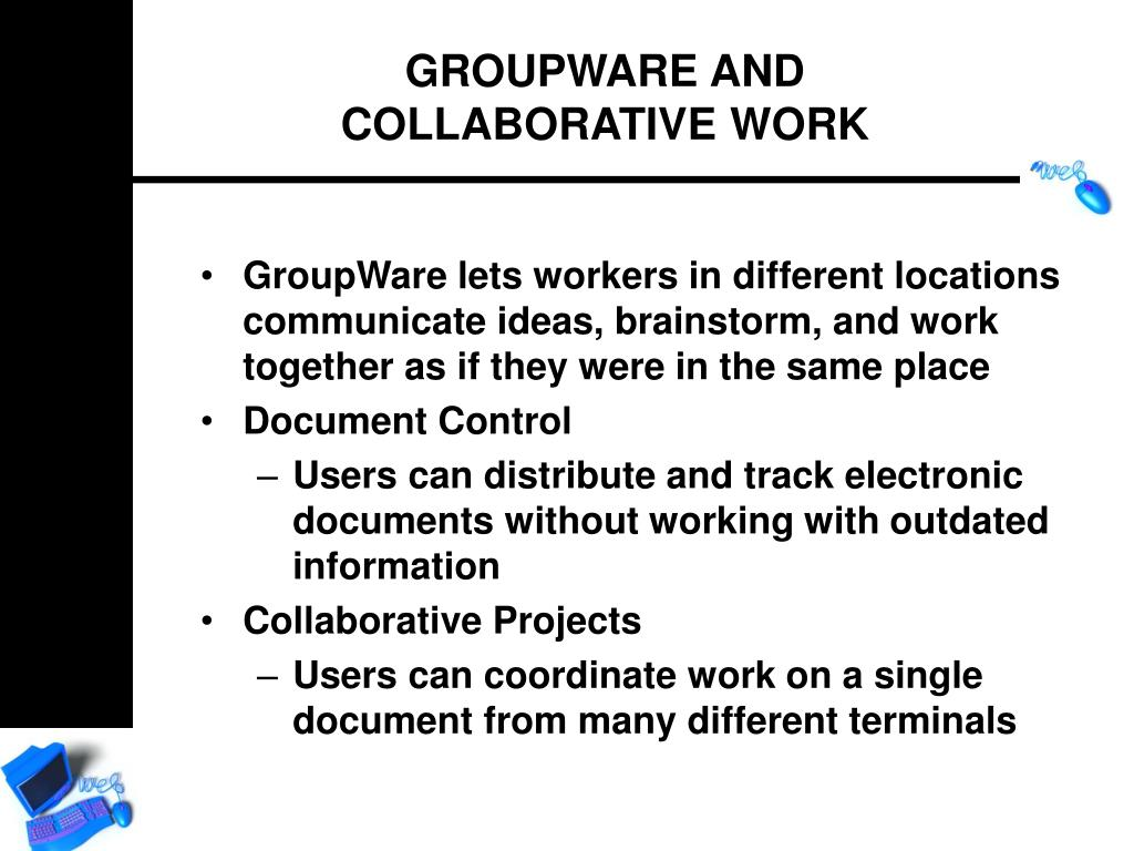 GroupWare lets workers in different locations communicate ideas, brainstorm, and work together as if they were in the same place