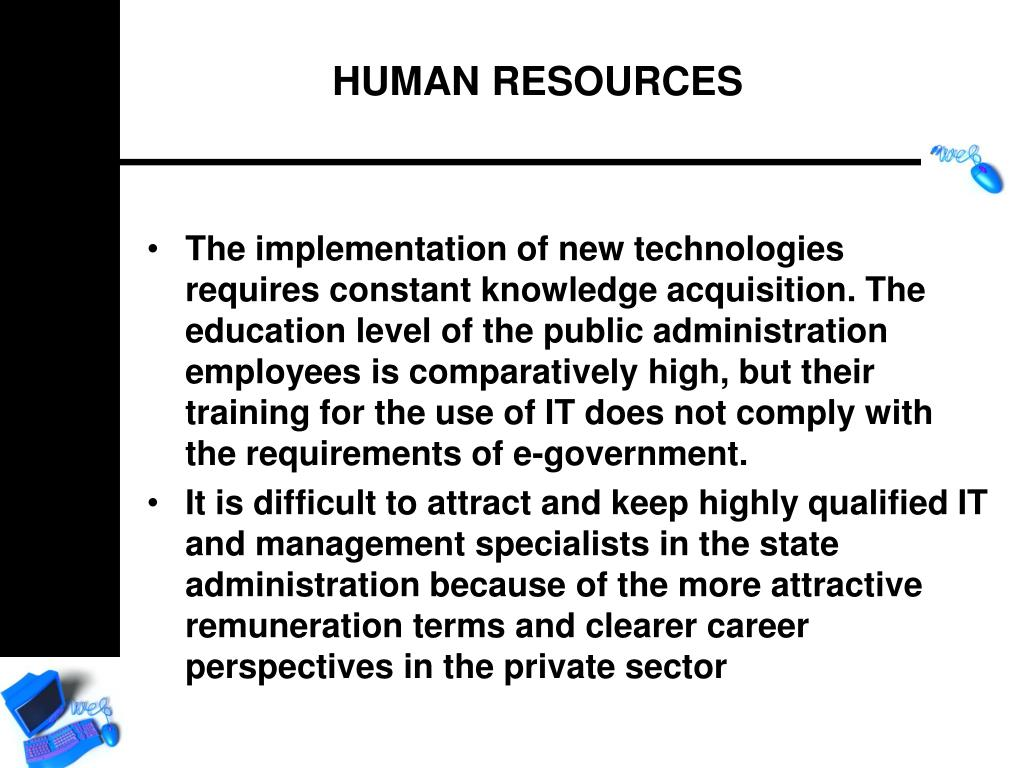 The implementation of new technologies requires constant knowledge acquisition. The education level of the public administration employees is comparatively high, but their training for the use of IT does not comply with the requirements of e-government.