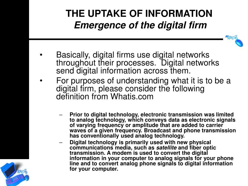 Basically, digital firms use digital networks throughout their processes.  Digital networks send digital information across them.