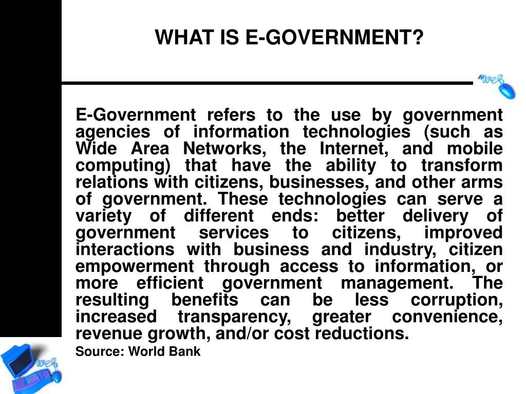E-Government refers to the use by government agencies of information technologies (such as Wide Area Networks, the Internet, and mobile computing) that have the ability to transform relations with citizens, businesses, and other arms of government. These technologies can serve a variety of different ends: better delivery of government services to citizens, improved interactions with business and industry, citizen empowerment through access to information, or more efficient government management. The resulting benefits can be less corruption, increased transparency, greater convenience, revenue growth, and/or cost reductions.