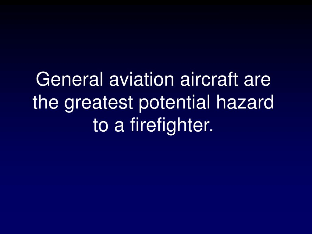 General aviation aircraft are the greatest potential hazard to a firefighter.