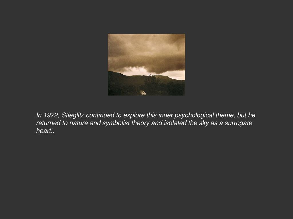 In 1922, Stieglitz continued to explore this inner psychological theme, but he returned to nature and symbolist theory and isolated the sky as a surrogate heart.