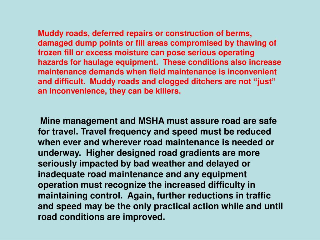 "Muddy roads, deferred repairs or construction of berms, damaged dump points or fill areas compromised by thawing of frozen fill or excess moisture can pose serious operating hazards for haulage equipment.  These conditions also increase maintenance demands when field maintenance is inconvenient and difficult.  Muddy roads and clogged ditchers are not ""just"" an inconvenience, they can be killers."