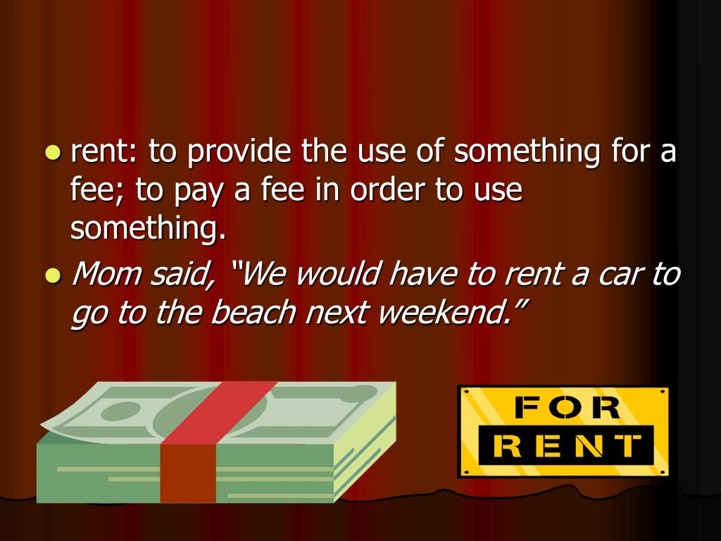 rent: to provide the use of something for a fee; to pay a fee in order to use something.