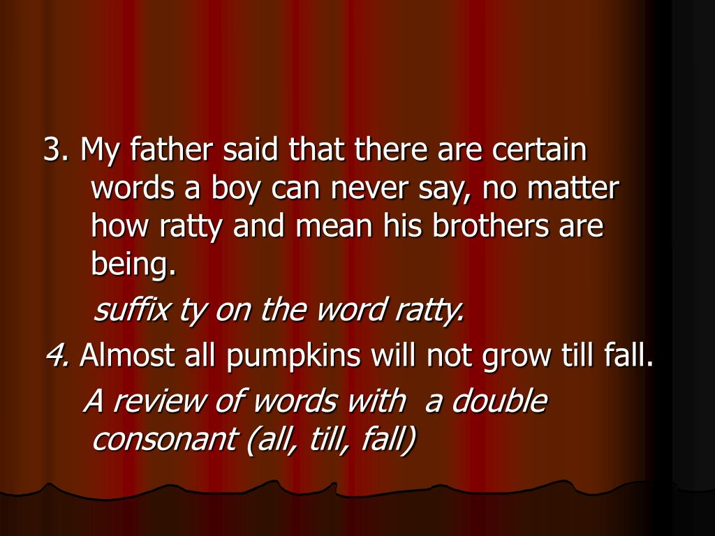 3. My father said that there are certain words a boy can never say, no matter how ratty and mean his brothers are being.