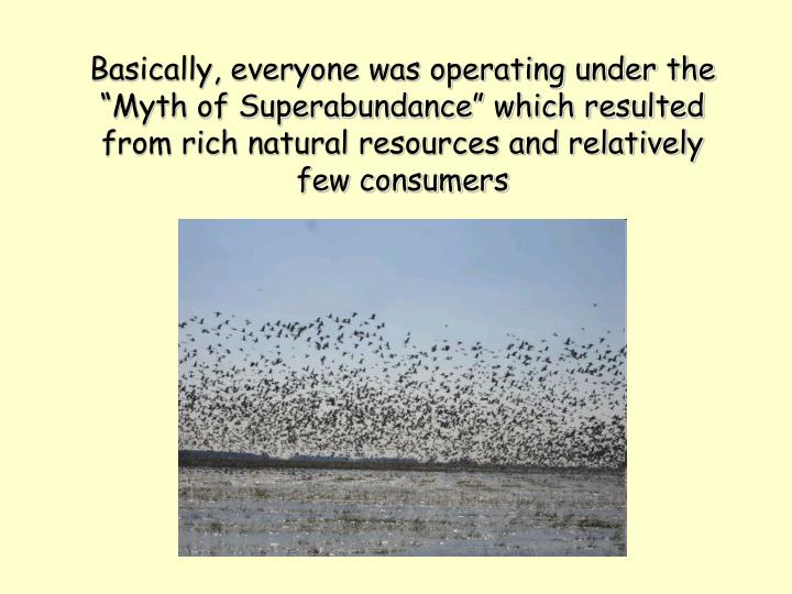"Basically, everyone was operating under the  ""Myth of Superabundance"" which resulted from rich natural resources and relatively few consumers"