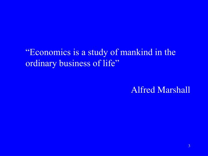 """Economics is a study of mankind in the ordinary business of life"""