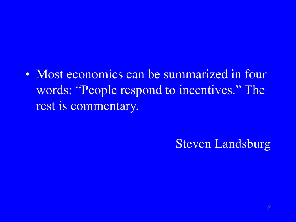 "Most economics can be summarized in four words: ""People respond to incentives."" The rest is commentary."