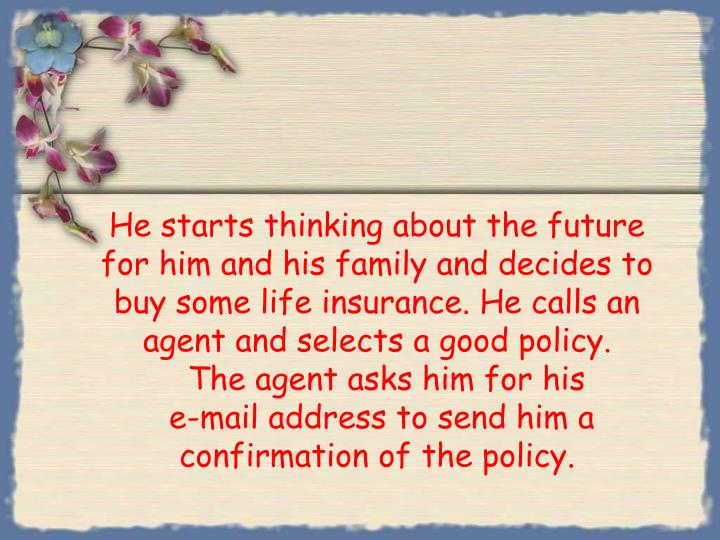 He starts thinking about the future for him and his family and decides to buy some life insurance. He calls an agent and selects a good policy.