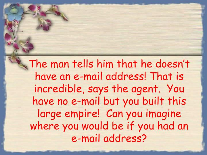 The man tells him that he doesn't have an e-mail address! That is incredible, says the agent.  You have no e-mail but you built this large empire!  Can you imagine where you would be if you had an e-mail address?