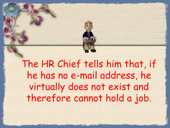 The HR Chief tells him that, if he has no e-mail address, he virtually does not exist and therefore cannot hold a job.