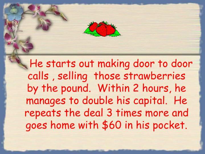 He starts out making door to door calls , selling  those strawberries