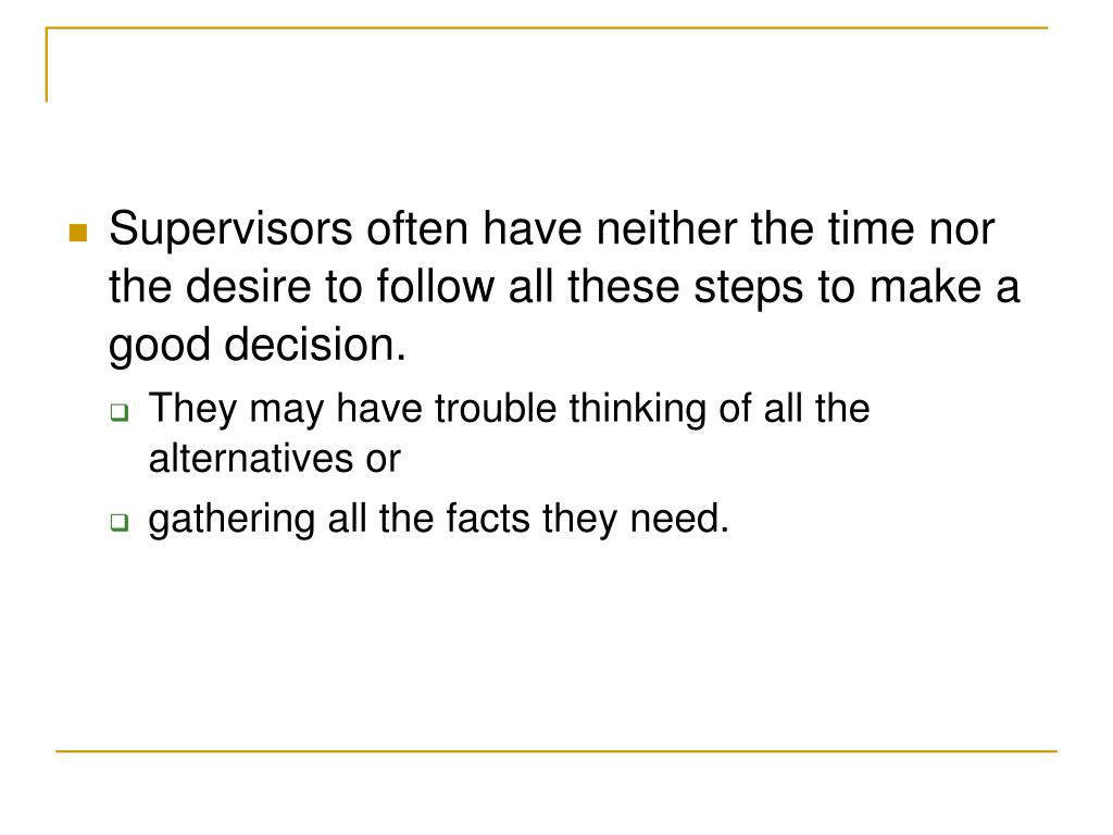 Supervisors often have neither the time nor the desire to follow all these steps to make a good decision.
