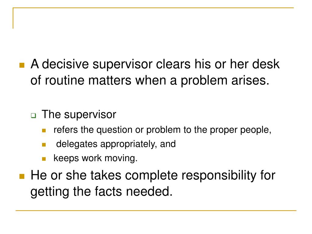 A decisive supervisor clears his or her desk of routine matters when a problem arises.
