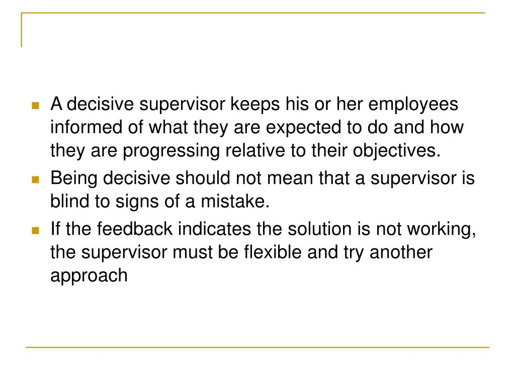 A decisive supervisor keeps his or her employees informed of what they are expected to do and how they are progressing relative to their objectives.