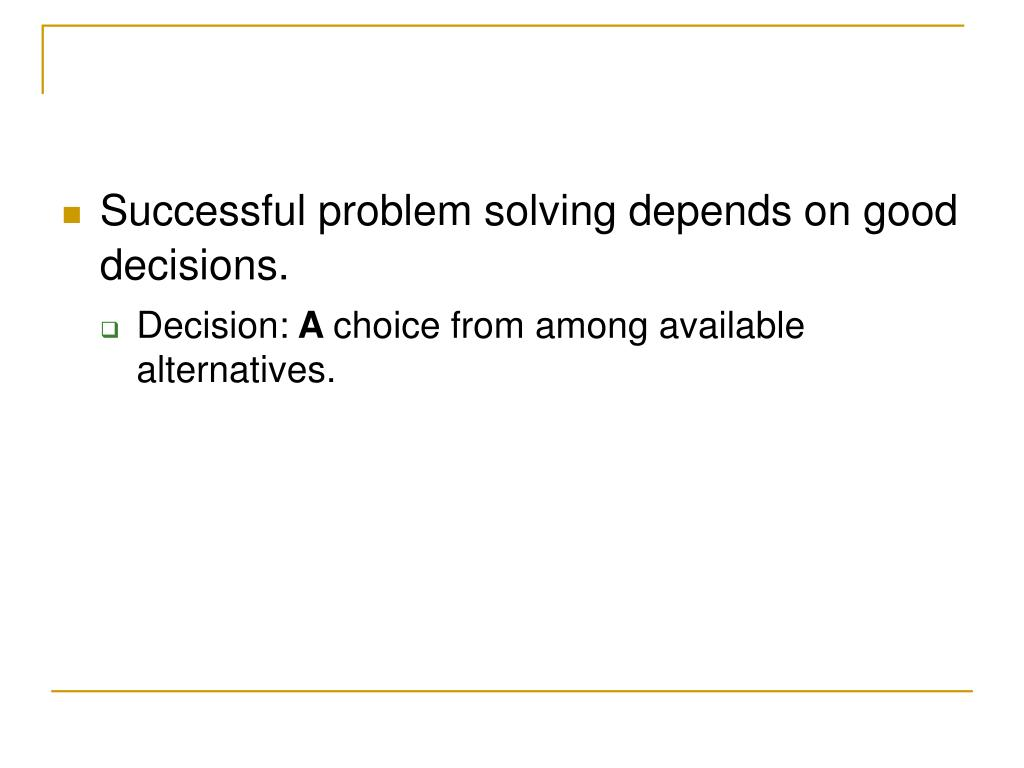 Successful problem solving depends on good decisions.