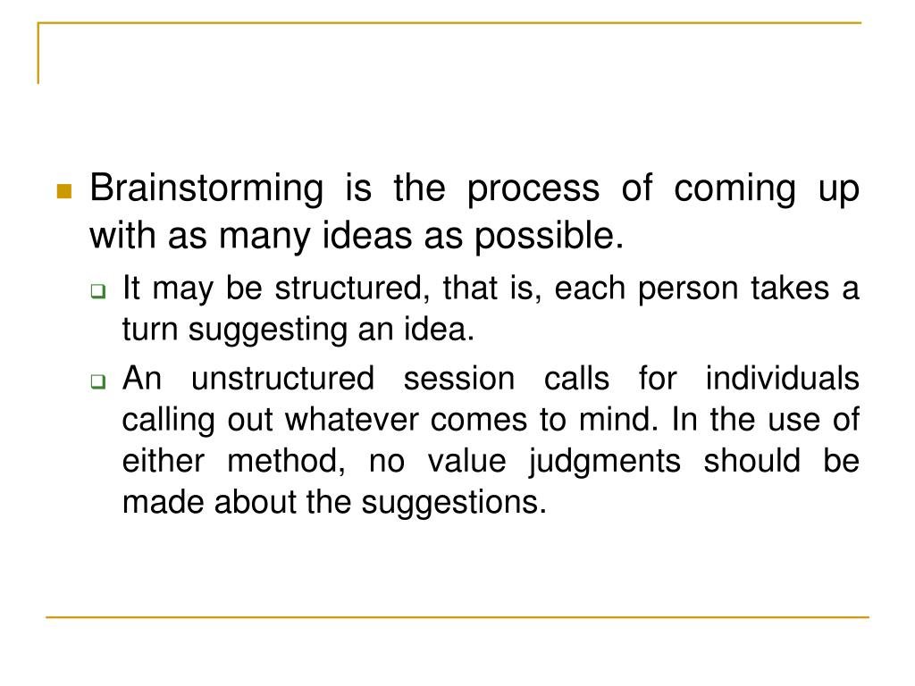 Brainstorming is the process of coming up with as many ideas as possible.